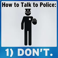 How to Talk to Police: Don`t.
