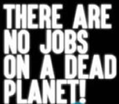 """There are no Jobs on a dead Planet!"""