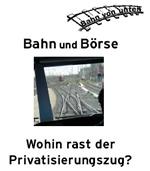 """Bahn und Börse. Wohin rast der Privatisierungszug? Informationen von und für KollegInnen der DB AG bei """"Bahn von unten"""""""