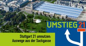 Stuttgart21 umnutzen: Auswege aus der Sackgasse - Umstieg21
