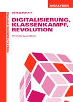 Stephan Kaufmann: Digitalisierung, Klassenkampf, Revolution. Fortschritt oder alles wie gehabt? Ökonomische und soziale Effekte technischer Innovation