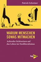 Buch von Patrick Schreiner: Warum Menschen sowas mitmachen. Achtzehn Sichtweisen auf das Leben im Neoliberalismus