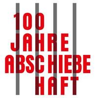 100 Jahre Abschiebehaft - Kampagne startet ins Aktionsjahr 2019