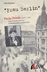 """Uwe Fuhrmann: """"Frau Berlin"""" – Paula Thiede (1870–1919). Vom Arbeiterkind zur Gewerkschaftsvorsitzenden"""