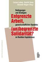 [Buch] Entgrenzte Arbeit, (un-)begrenzte Solidarität? Bedingungen und Strategien gewerkschaftlichen Handelns im flexiblen Kapitalismus